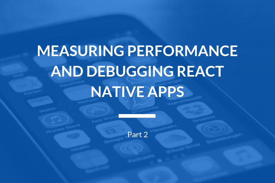 Measuring performance and debugging React Native apps: Part